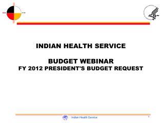 INDIAN HEALTH SERVICE BUDGET WEBINAR FY 2012 PRESIDENT'S BUDGET REQUEST