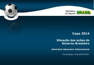 Copa 2014 Situação das ações do Governo Brasileiro Seminário Aduaneiro Internacional