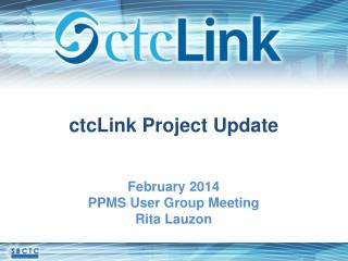 ctcLink Project Update February 2014 PPMS User Group Meeting  Rita Lauzon