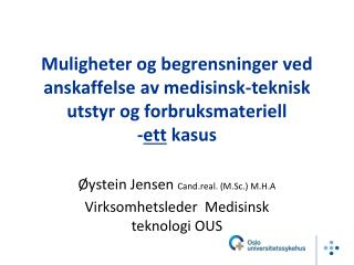 Øystein Jensen  Cand.real. (M.Sc.) M.H.A Virksomhetsleder  Medisinsk teknologi OUS