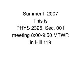 Summer I, 2007 This is PHYS 2325, Sec. 001 meeting 8:00-9:50 MTWR in Hill 119