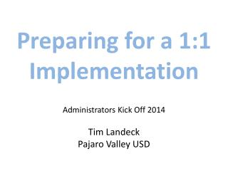 Preparing for a  1:1 Implementation Administrators  Kick  Off 2014 Tim Landeck Pajaro Valley USD
