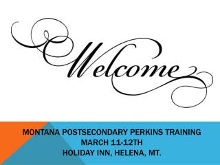 Montana Postsecondary Perkins Training March 11-12th Holiday Inn, Helena, MT.