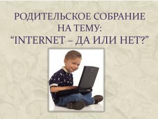 """Родительское собрание на тему: """" Internet –  да или нет ?"""""""