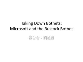 Taking Down Botnets:  Microsoft  and the  Rustock  Botnet