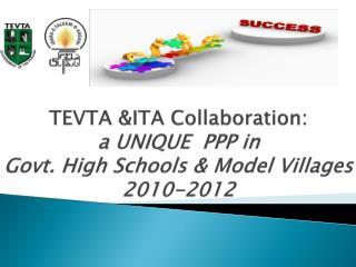 TEVTA &ITA Collaboration:  a UNIQUE  PPP in  Govt. High Schools & Model Villages    2010-2012