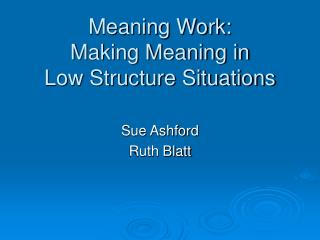 Meaning Work:  Making Meaning in  Low Structure Situations