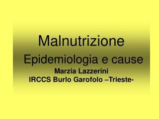 Malnutrizione  Epidemiologia e cause Marzia Lazzerini IRCCS Burlo Garofolo –Trieste-
