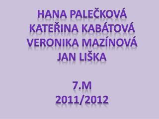 Hana  palečková Kateřina kabátová Veronika  mazínová Jan liška 7.M 2011/2012