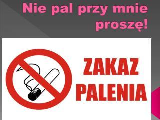 Nie pal przy mnie proszę!