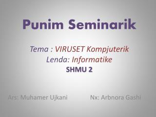 Punim Seminarik Tema  :  VIRUSET  Kompjuterik Lenda :  Informatike SHMU 2