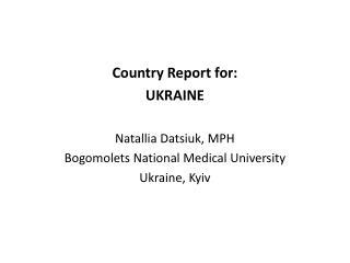 Country Report for: UKRAINE Natallia Datsiuk, MPH Bogomolets National Medical University