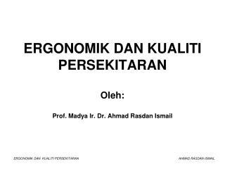 ERGONOMIK DAN KUALITI PERSEKITARAN Oleh: Prof. Madya  Ir. Dr. Ahmad Rasdan Ismail