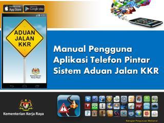 Manual Pengguna Aplikasi Telefon Pintar  Sistem Aduan Jalan KKR