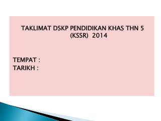 TAKLIMAT DSKP PENDIDIKAN KHAS THN 5 (KSSR)  2014 TEMPAT : TARIKH :