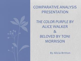 Comparative Analysis Presentation The Color Purple  by Alice Walker & Beloved  by Toni Morrison