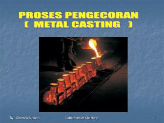 PROSES PENGECORAN (  METAL CASTING   )