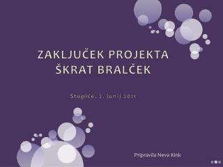 ZAKLJUČEK PROJEKTA ŠKRAT BRALČEK Stopiče, 2. junij 2011