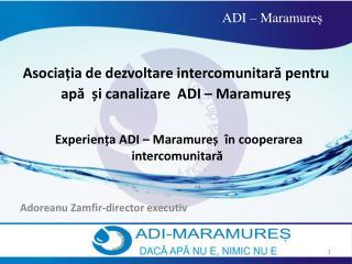Asocia ț ia de dezvoltare intercomunitar ă  pentru ap ă ș i canalizare  ADI  –  Maramure ș