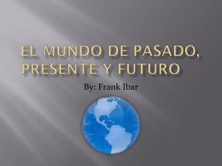 EL Mundo de Pasado,  Presente y Futuro