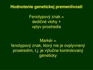 Hodnotenie genetickej premenlivosti Fenotypový znak = dedičné vlohy + vplyv prostredia