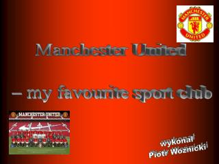 Manchester United  – my favourite sport club