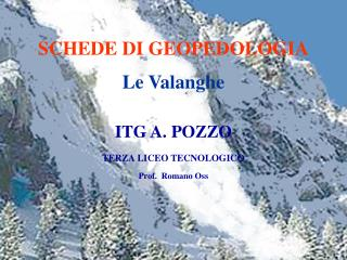 SCHEDE DI GEOPEDOLOGIA Le Valanghe ITG A. POZZO TERZA LICEO TECNOLOGICO Prof.  Romano Oss
