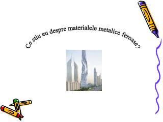 Ce stiu eu despre materialele metalice feroase?