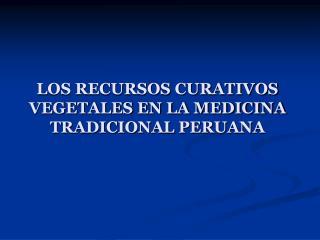 LOS RECURSOS CURATIVOS VEGETALES EN LA MEDICINA TRADICIONAL PERUANA