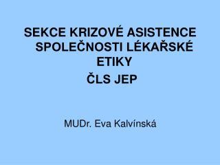 SEKCE KRIZOVÉ ASISTENCE SPOLEČNOSTI LÉKAŘSKÉ ETIKY ČLS JEP MUDr. Eva Kalvínská