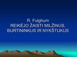 R. Fulghum REIKĖJO ŽAISTI MILŽINUS, BURTININKUS IR NYKŠTUKUS
