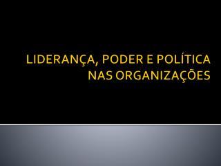 LIDERANÇA, PODER E POLÍTICA NAS ORGANIZAÇÕES