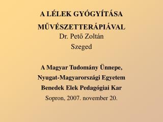 A LÉLEK GYÓGYÍTÁSA MŰVÉSZETTERÁPIÁVAL Dr. Pető Zoltán Szeged A Magyar Tudomány Ünnepe,