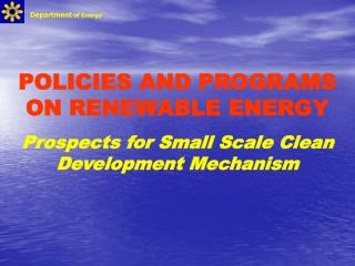POLICIES AND PROGRAMS ON RENEWABLE ENERGY Prospects for Small Scale Clean Development Mechanism