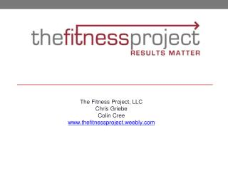 The Fitness Project, LLC Chris Griebe Colin Cree thefitnessproject.weebly