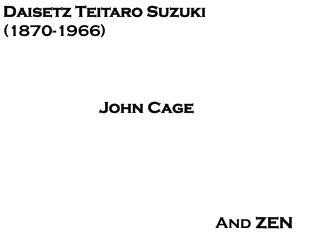 Daisetz Teitaro Suzuki (1870-1966) John Cage                      And  ZEN