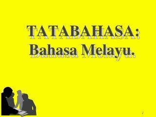 TATABAHASA:         BahasaMelayu.