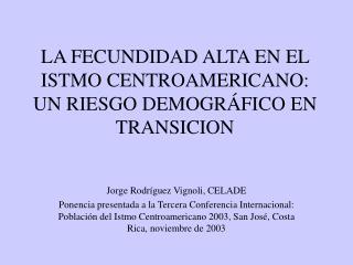 LA FECUNDIDAD ALTA EN EL ISTMO CENTROAMERICANO: UN RIESGO DEMOGR�FICO EN TRANSICION