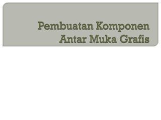 Pembuatan Komponen Antar M uka Grafis