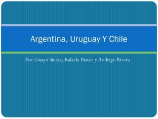 Argentina, Uruguay Y Chile