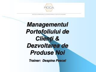 Managementul Portofoliului de Clienţi & Dezvoltarea de Produse Noi Trainer: Despina Pascal