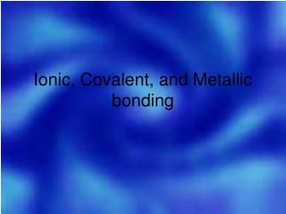 Ionic, Covalent, and Metallic bonding