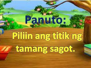 Panuto : Piliin ang titik ng tamang sagot .