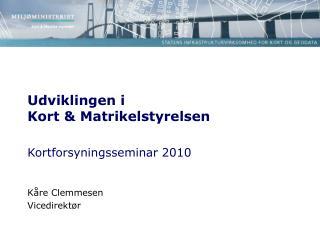 Udviklingen i  Kort & Matrikelstyrelsen  Kortforsyningsseminar 2010