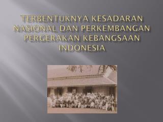 TERBENTUKNYA  KESADARAN NASIONAL DAN  PERKEMBANGAN  PERGERAKAN  KEBANGSAAN  INDONESIA