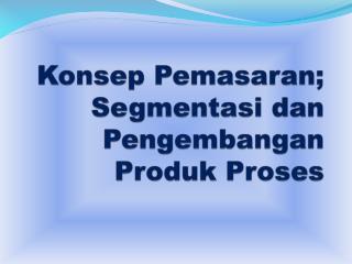 Konsep  Pemasaran; Segmentasi dan Pengembangan Produk Proses