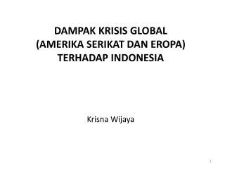 DAMPAK  K RISIS  G LOBAL  (AMERIKA SERIKAT DAN EROPA) T ERHADAP INDONESIA Krisna Wijaya
