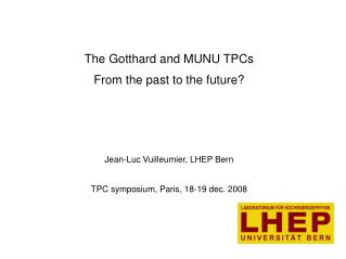 The Gotthard and MUNU TPCs From the past to the future? Jean-Luc Vuilleumier, LHEP Bern