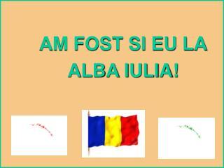 AM FOST SI EU LA ALBA IULIA!