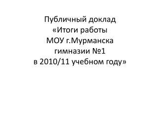 Публичный доклад «Итоги работы  МОУ г.Мурманска  гимназии №1  в 2010/11 учебном году»